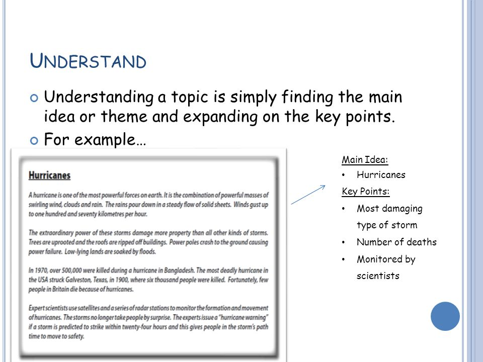 U NDERSTAND Understanding a topic is simply finding the main idea or theme and expanding on the key points.