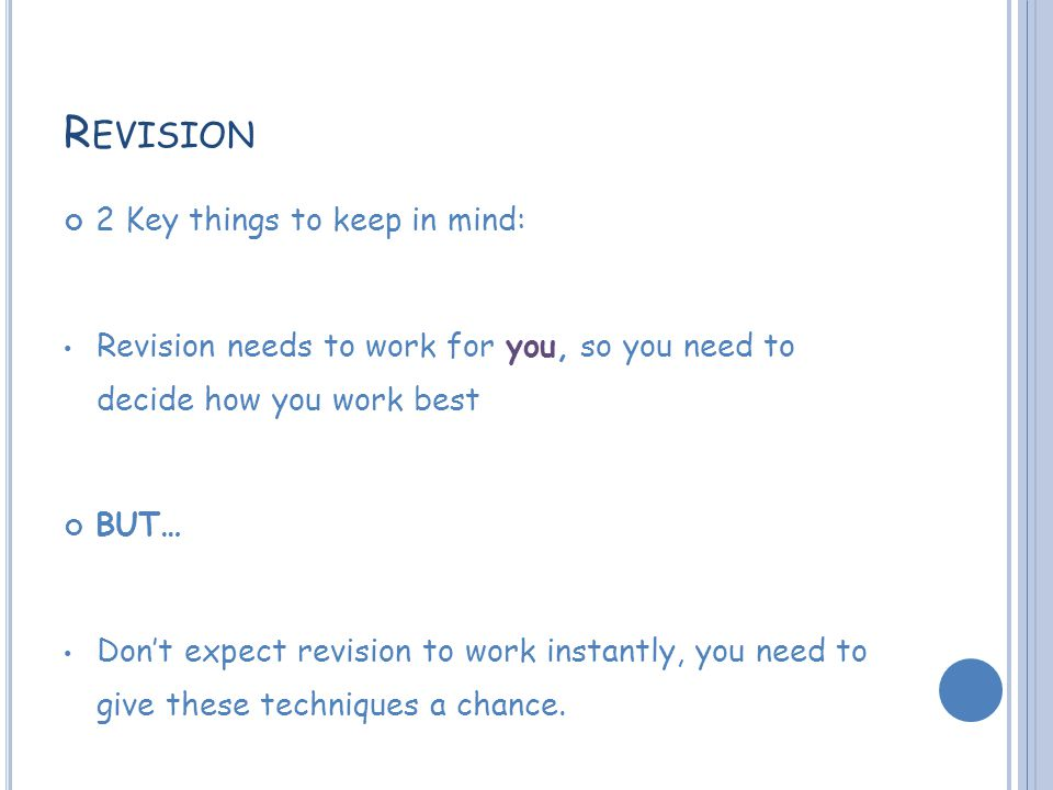 R EVISION 2 Key things to keep in mind: Revision needs to work for you, so you need to decide how you work best BUT… Don't expect revision to work instantly, you need to give these techniques a chance.