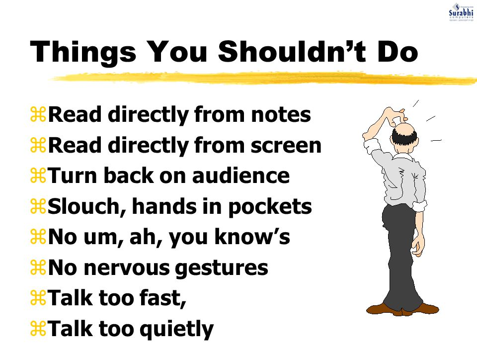 Things You Shouldn't Do zRead directly from notes zRead directly from screen zTurn back on audience zSlouch, hands in pockets zNo um, ah, you know's zNo nervous gestures zTalk too fast, zTalk too quietly