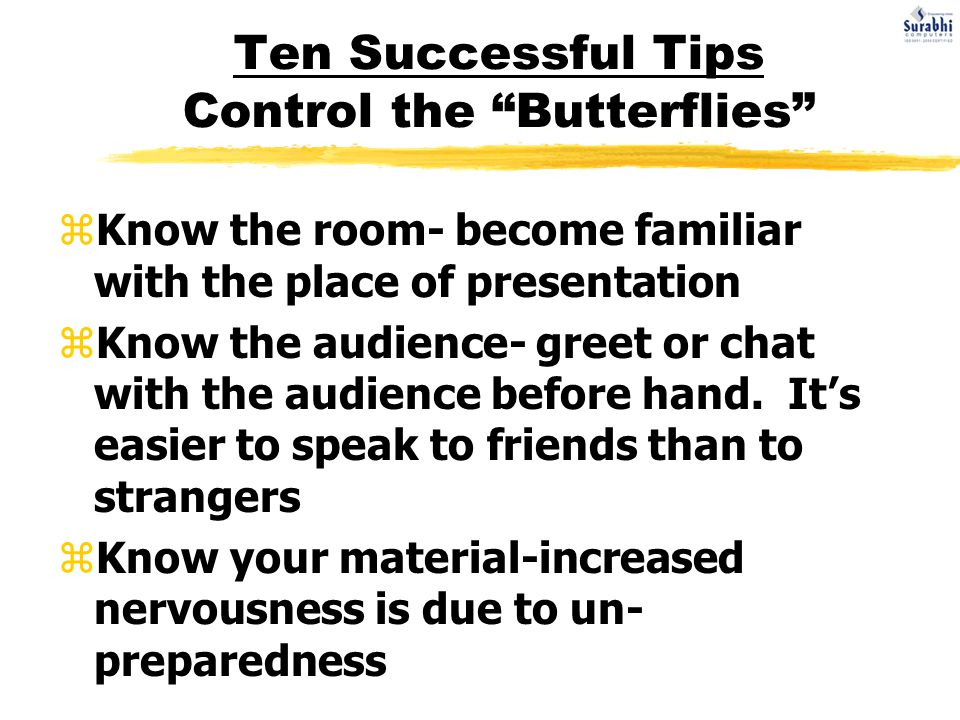 Ten Successful Tips Control the Butterflies zKnow the room- become familiar with the place of presentation zKnow the audience- greet or chat with the audience before hand.