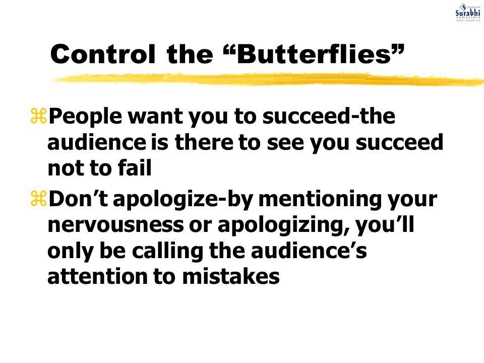 Control the Butterflies zPeople want you to succeed-the audience is there to see you succeed not to fail zDon't apologize-by mentioning your nervousness or apologizing, you'll only be calling the audience's attention to mistakes