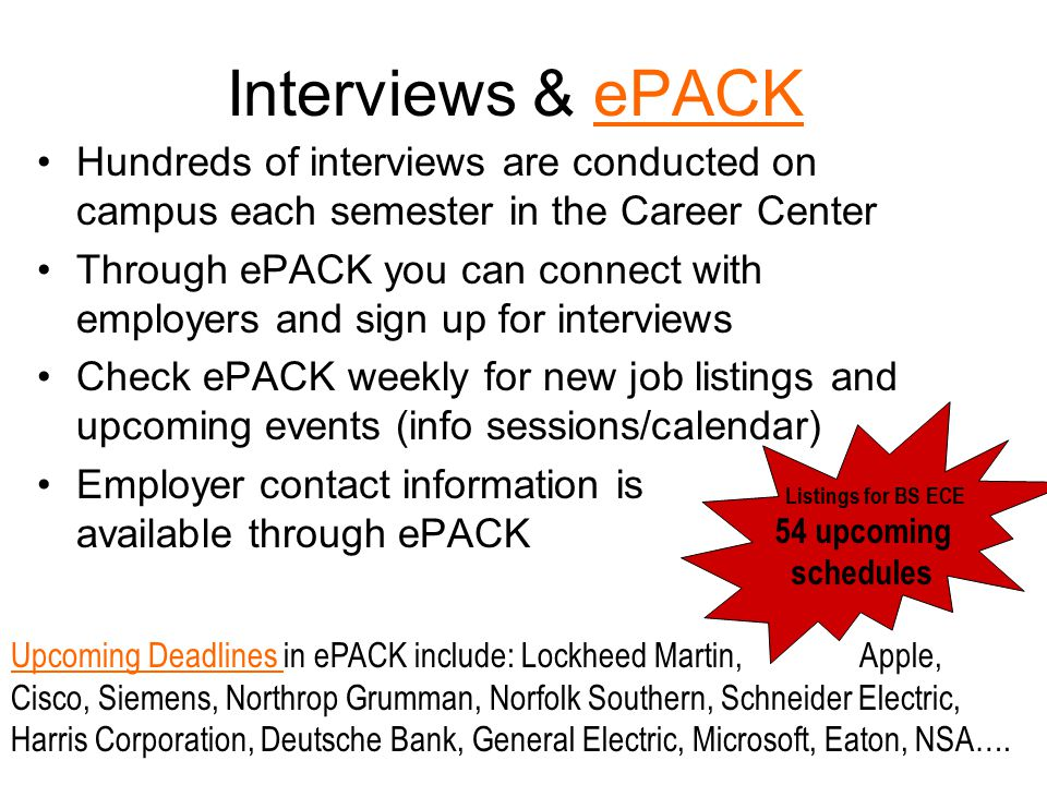 Interviews & ePACKePACK Hundreds of interviews are conducted on campus each semester in the Career Center Through ePACK you can connect with employers and sign up for interviews Check ePACK weekly for new job listings and upcoming events (info sessions/calendar) Employer contact information is available through ePACK Upcoming Deadlines Upcoming Deadlines in ePACK include: Lockheed Martin, Apple, Cisco, Siemens, Northrop Grumman, Norfolk Southern, Schneider Electric, Harris Corporation, Deutsche Bank, General Electric, Microsoft, Eaton, NSA….