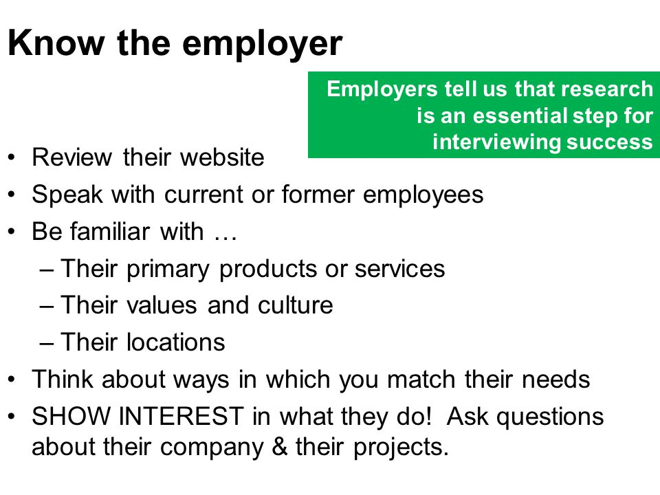 Know the employer Review their website Speak with current or former employees Be familiar with … –Their primary products or services –Their values and