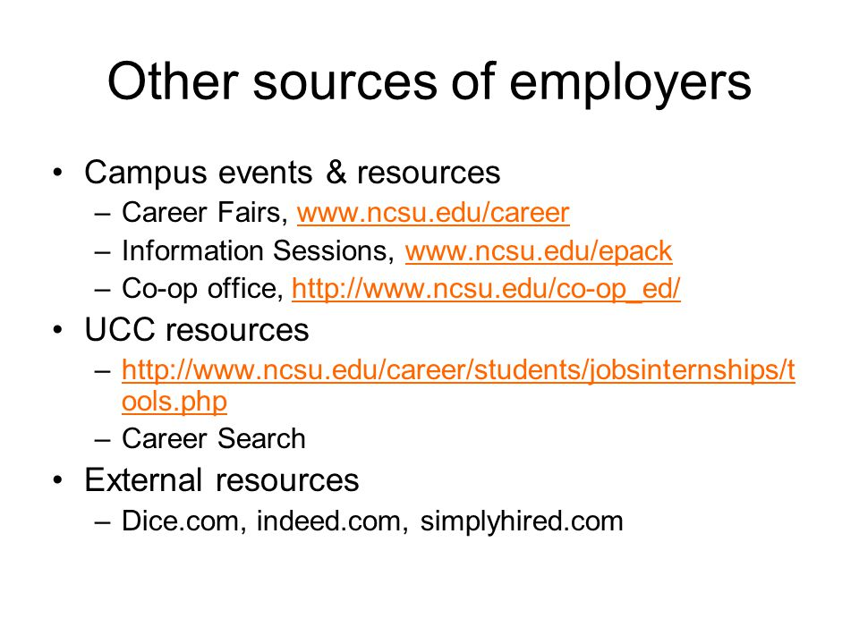 Other sources of employers Campus events & resources –Career Fairs, www.ncsu.edu/careerwww.ncsu.edu/career –Information Sessions, www.ncsu.edu/epackwww.ncsu.edu/epack –Co-op office, http://www.ncsu.edu/co-op_ed/http://www.ncsu.edu/co-op_ed/ UCC resources –http://www.ncsu.edu/career/students/jobsinternships/t ools.phphttp://www.ncsu.edu/career/students/jobsinternships/t ools.php –Career Search External resources –Dice.com, indeed.com, simplyhired.com