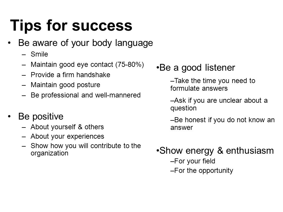 Tips for success Be aware of your body language –Smile –Maintain good eye contact (75-80%) –Provide a firm handshake –Maintain good posture –Be profes