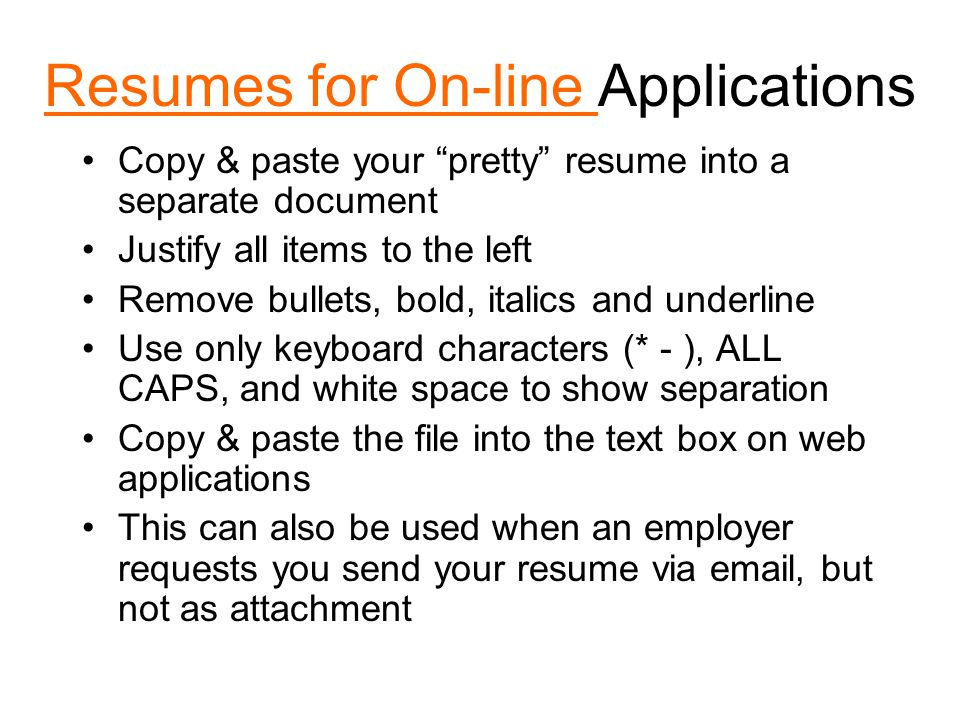 Resumes for On-line Resumes for On-line Applications Copy & paste your pretty resume into a separate document Justify all items to the left Remove bullets, bold, italics and underline Use only keyboard characters (* - ), ALL CAPS, and white space to show separation Copy & paste the file into the text box on web applications This can also be used when an employer requests you send your resume via email, but not as attachment