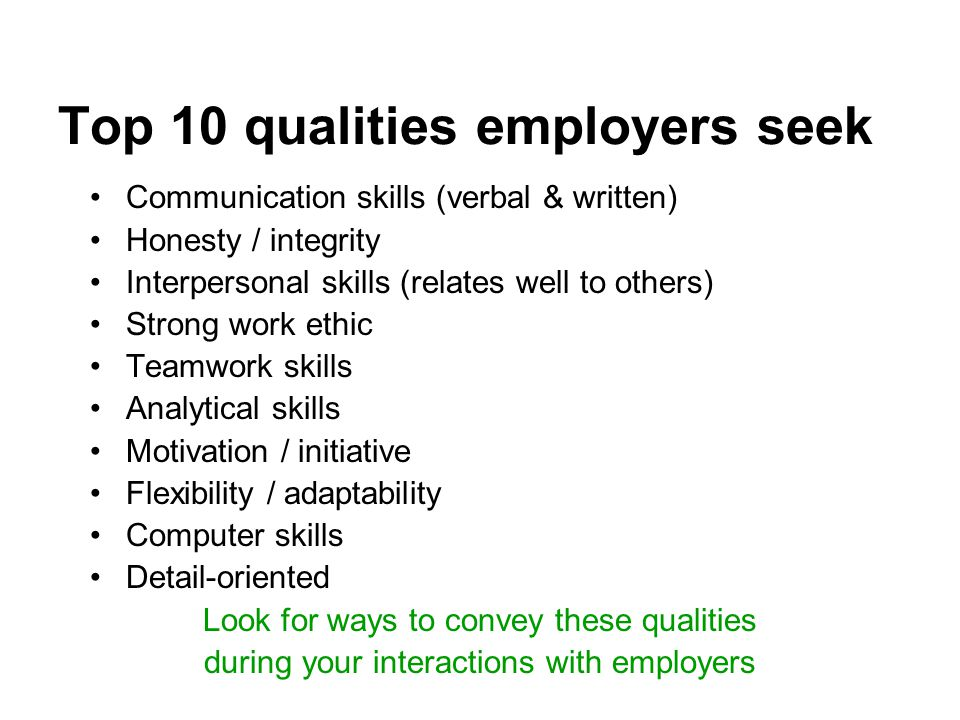 Top 10 qualities employers seek Communication skills (verbal & written) Honesty / integrity Interpersonal skills (relates well to others) Strong work