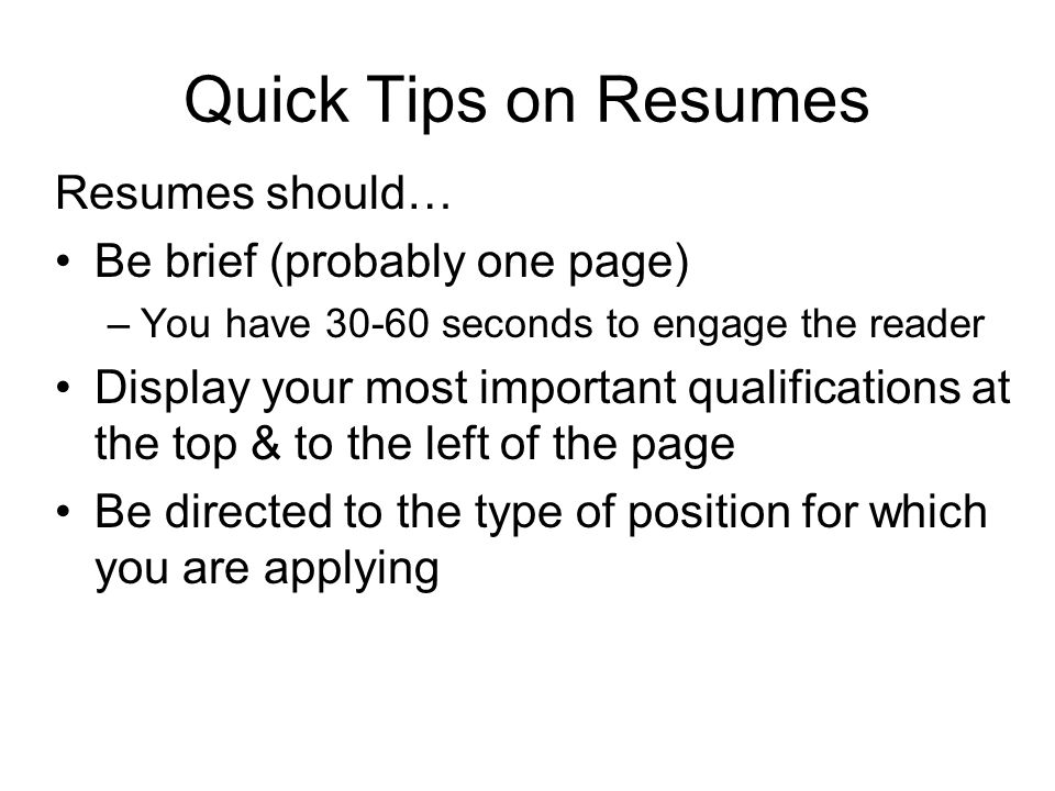 Quick Tips on Resumes Resumes should… Be brief (probably one page) –You have 30-60 seconds to engage the reader Display your most important qualificat
