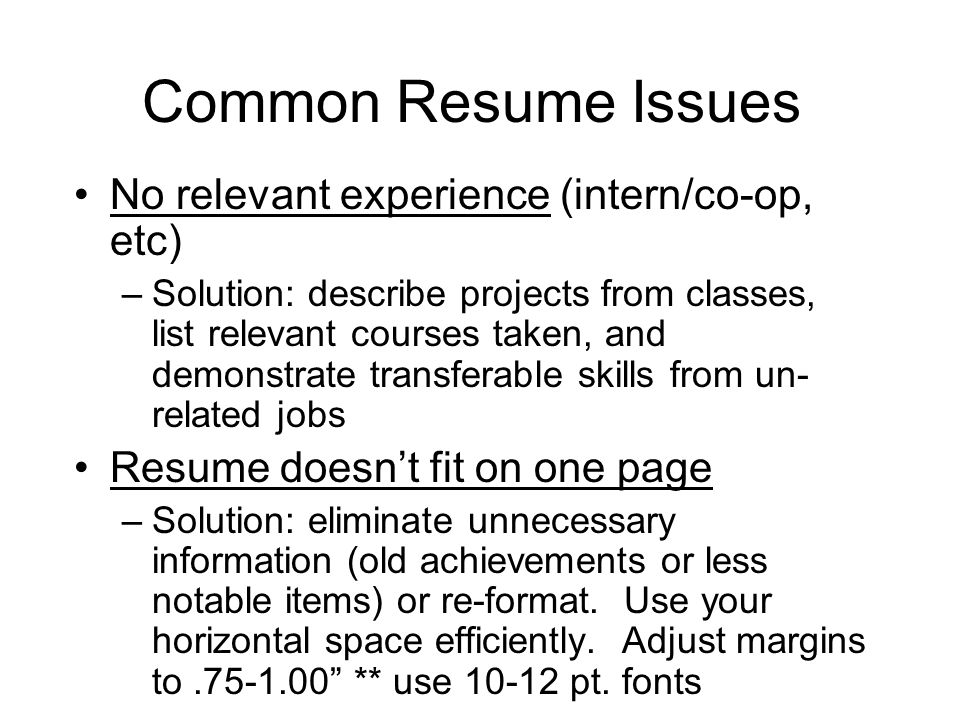 Common Resume Issues No relevant experience (intern/co-op, etc) –Solution: describe projects from classes, list relevant courses taken, and demonstrat