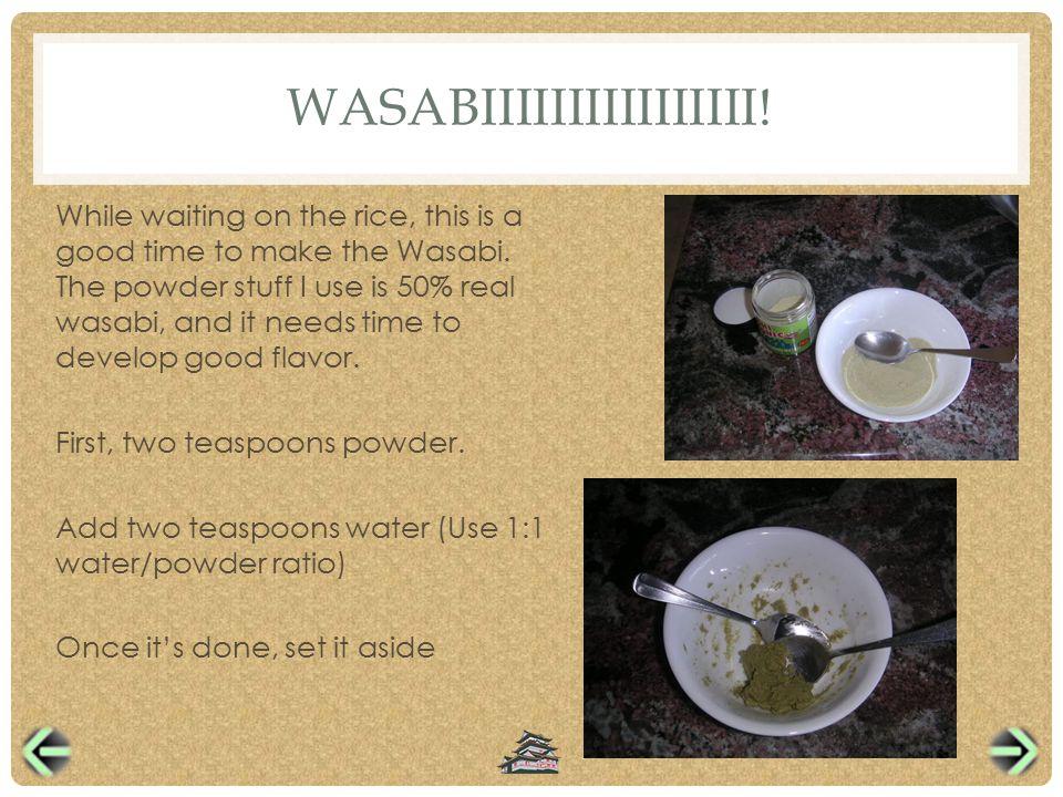 WASABIIIIIIIIIIIIIIII. While waiting on the rice, this is a good time to make the Wasabi.