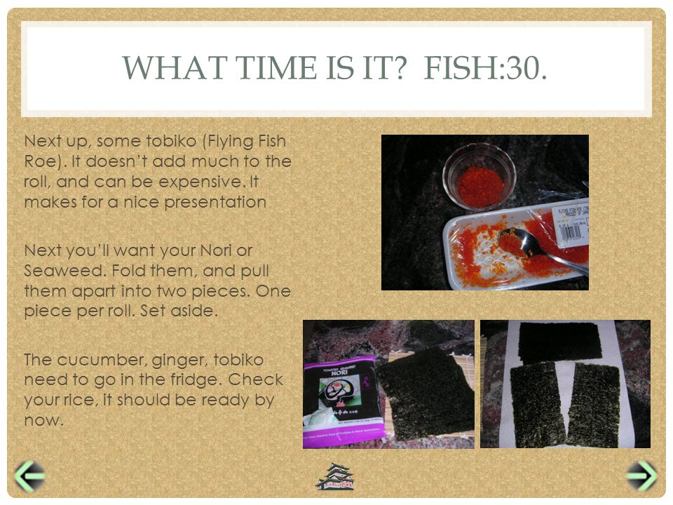 WHAT TIME IS IT. FISH:30. Next up, some tobiko (Flying Fish Roe).