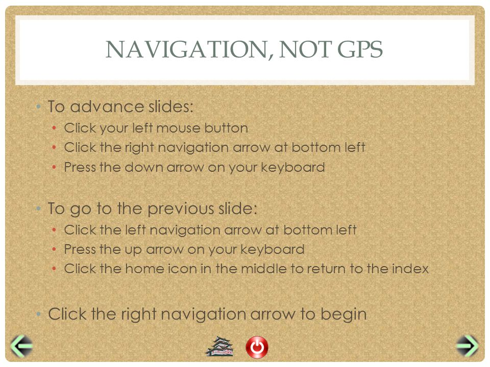 NAVIGATION, NOT GPS To advance slides: Click your left mouse button Click the right navigation arrow at bottom left Press the down arrow on your keyboard To go to the previous slide: Click the left navigation arrow at bottom left Press the up arrow on your keyboard Click the home icon in the middle to return to the index Click the right navigation arrow to begin