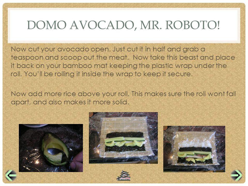 DOMO AVOCADO, MR. ROBOTO. Now cut your avocado open.