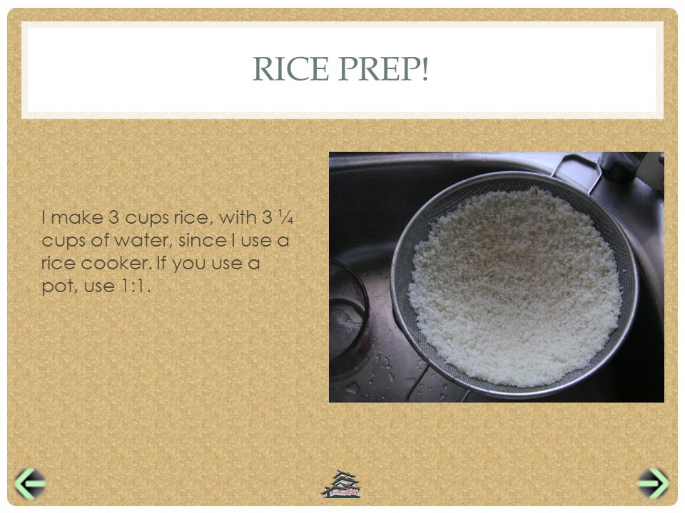 RICE PREP. I make 3 cups rice, with 3 ¼ cups of water, since I use a rice cooker.