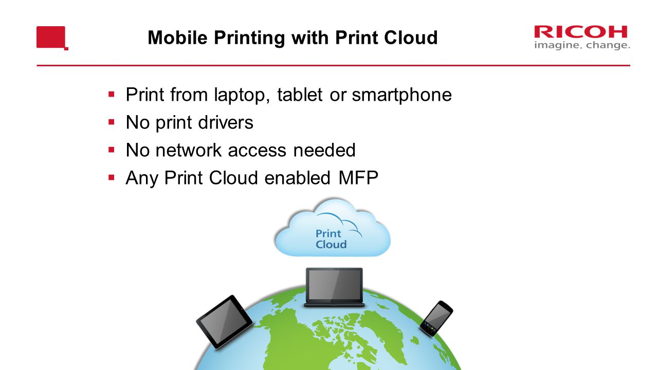 Mobile Printing with Print Cloud  Print from laptop, tablet or smartphone  No print drivers  No network access needed  Any Print Cloud enabled MFP