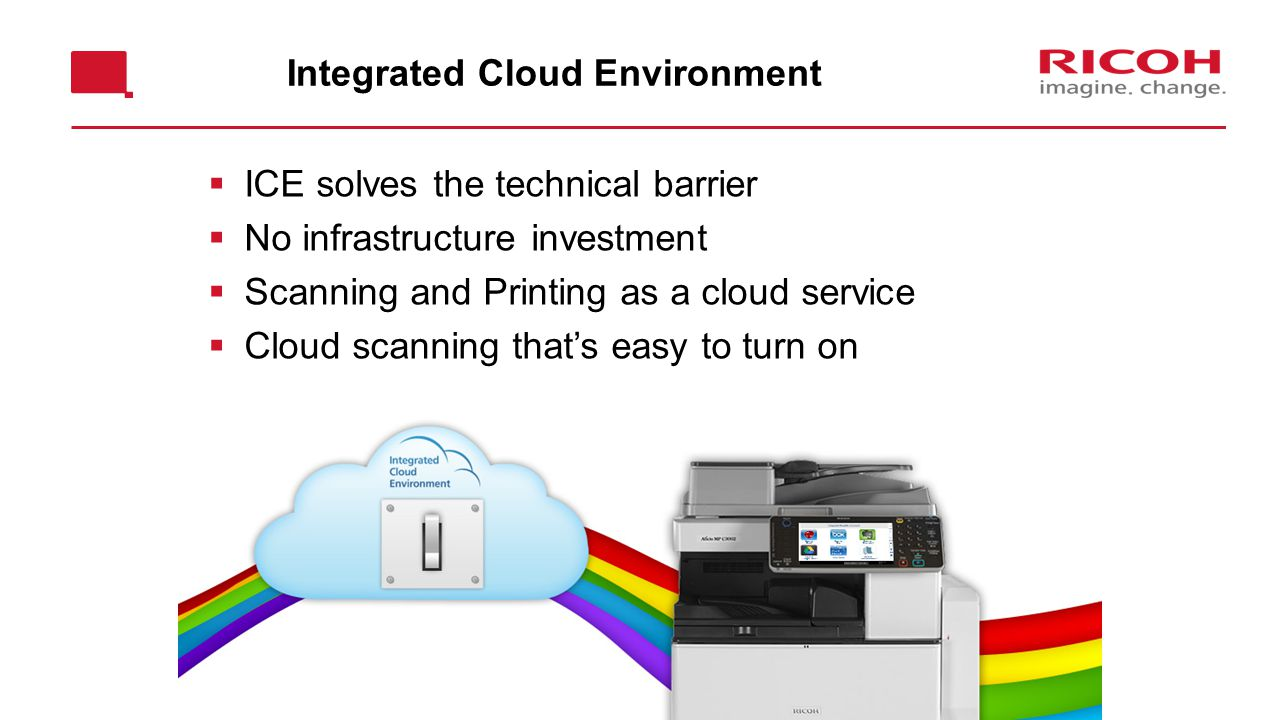 Integrated Cloud Environment  ICE solves the technical barrier  No infrastructure investment  Scanning and Printing as a cloud service  Cloud scanning that's easy to turn on