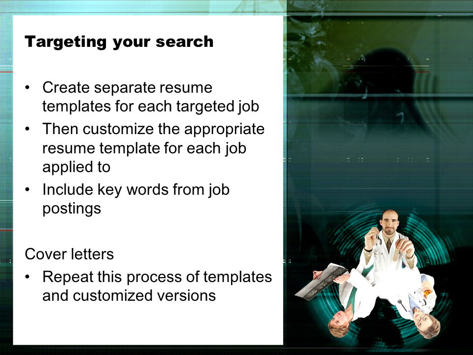Targeting your search Create separate resume templates for each targeted job Then customize the appropriate resume template for each job applied to Include key words from job postings Cover letters Repeat this process of templates and customized versions