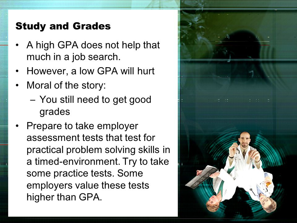 Study and Grades A high GPA does not help that much in a job search.