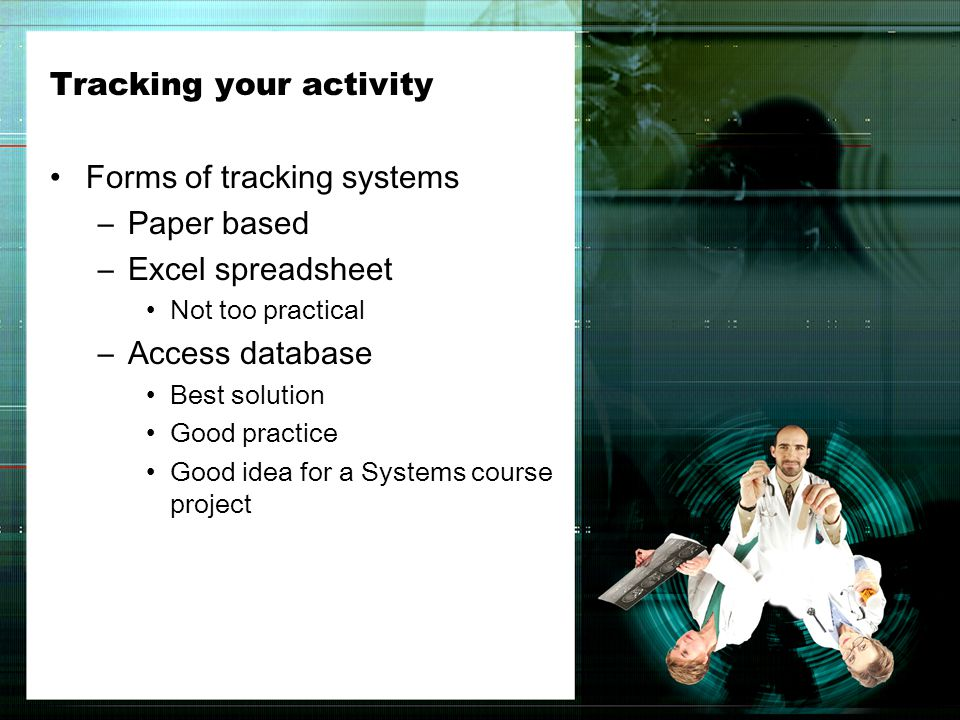 Tracking your activity Forms of tracking systems –Paper based –Excel spreadsheet Not too practical –Access database Best solution Good practice Good idea for a Systems course project