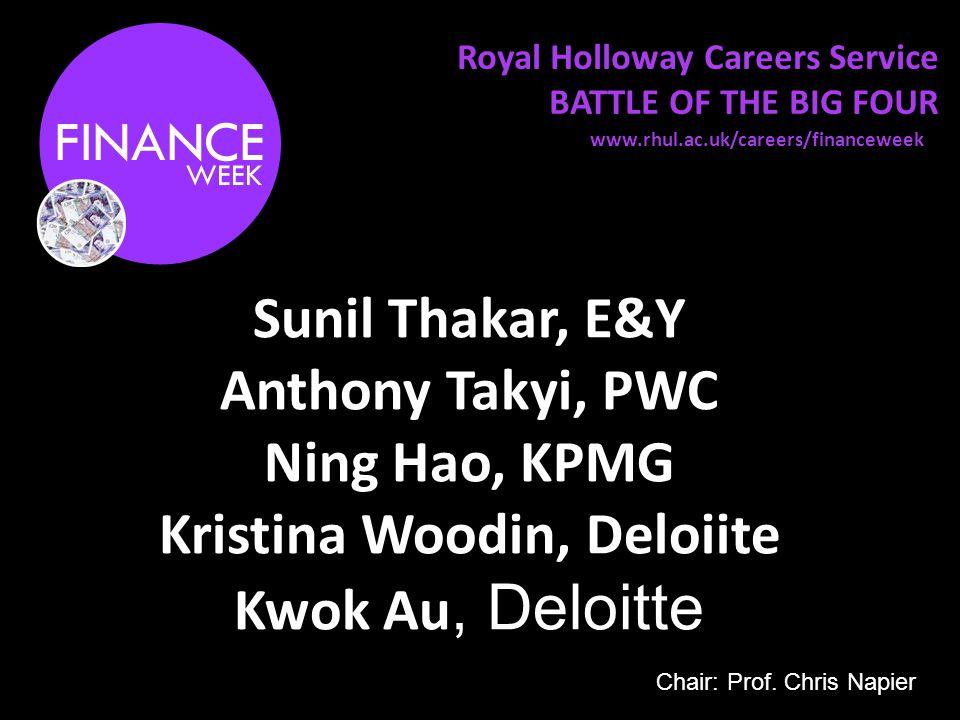 Royal Holloway Careers Service BATTLE OF THE BIG FOUR Sunil Thakar, E&Y Anthony Takyi, PWC Ning Hao, KPMG Kristina Woodin, Deloiite Kwok Au, Deloitte www.rhul.ac.uk/careers/financeweek Chair: Prof.