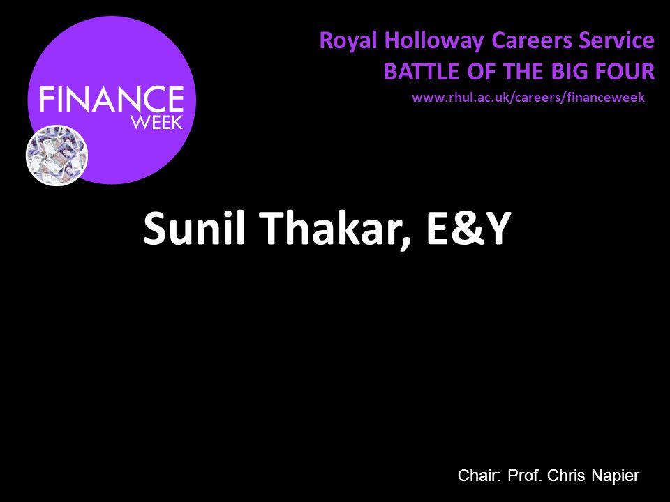 Royal Holloway Careers Service BATTLE OF THE BIG FOUR Sunil Thakar, E&Y www.rhul.ac.uk/careers/financeweek Chair: Prof.