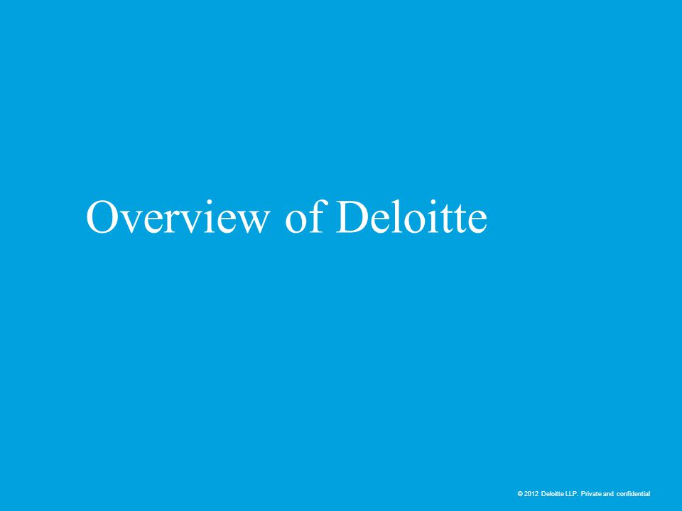 © 2012 Deloitte LLP. Private and confidential Overview of Deloitte