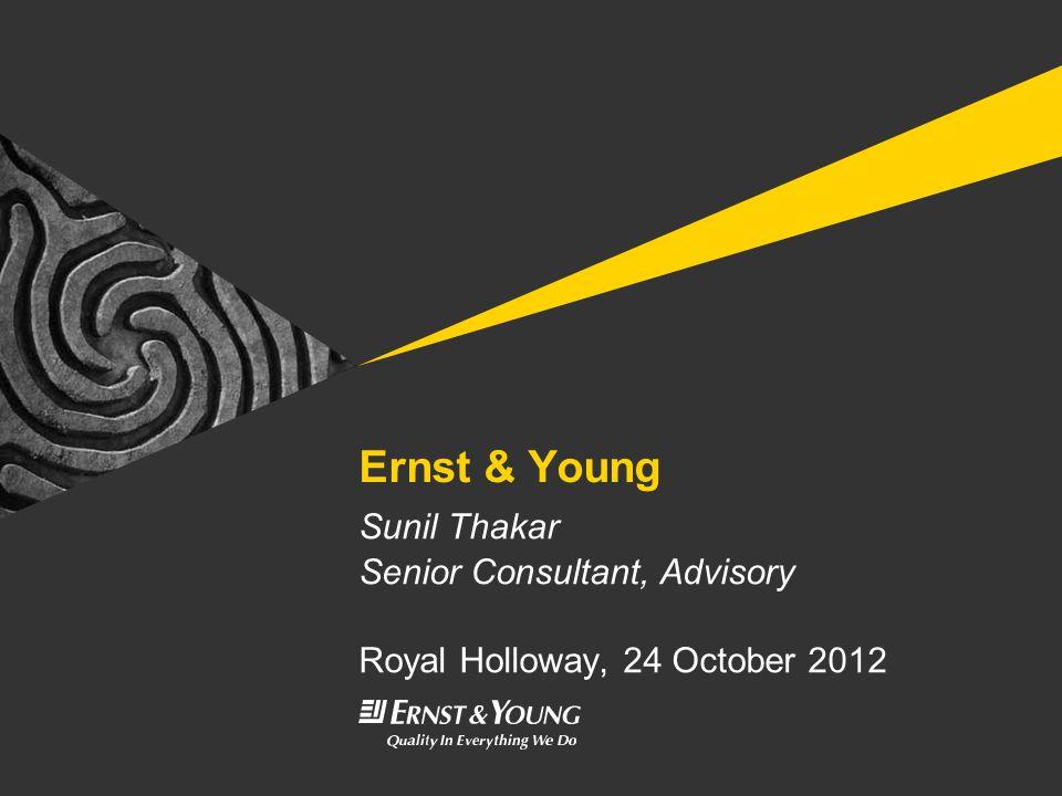 Ernst & Young Sunil Thakar Senior Consultant, Advisory Royal Holloway, 24 October 2012