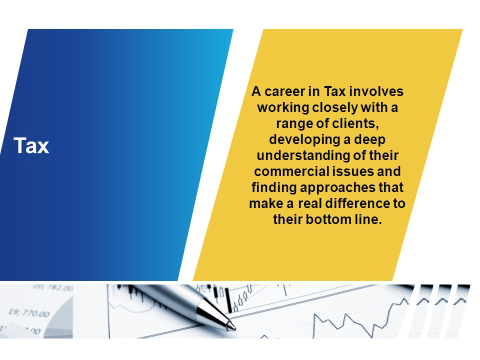 Tax A career in Tax involves working closely with a range of clients, developing a deep understanding of their commercial issues and finding approaches that make a real difference to their bottom line.