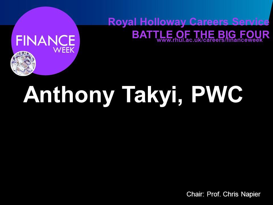 Royal Holloway Careers Service BATTLE OF THE BIG FOUR Anthony Takyi, PWC www.rhul.ac.uk/careers/financeweek Chair: Prof.