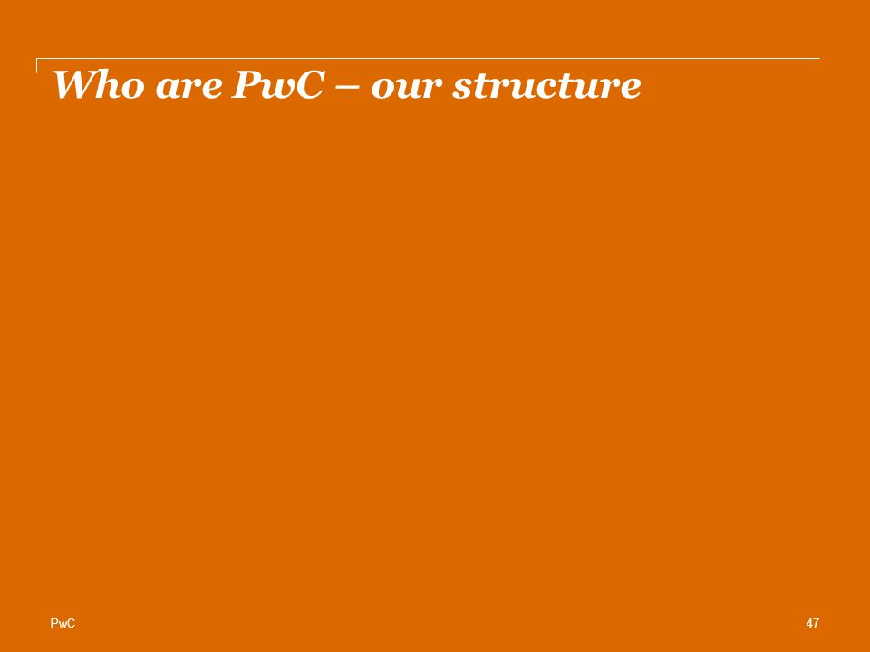 PwC Who are PwC – our structure 47