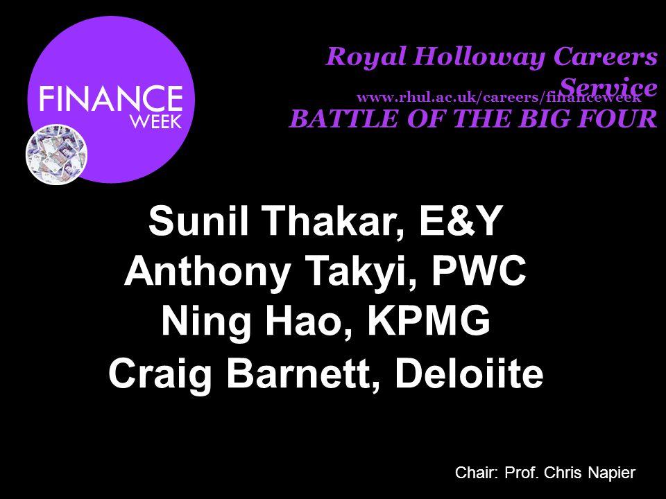 Royal Holloway Careers Service BATTLE OF THE BIG FOUR Sunil Thakar, E&Y Anthony Takyi, PWC Ning Hao, KPMG Craig Barnett, Deloiite www.rhul.ac.uk/careers/financeweek Chair: Prof.