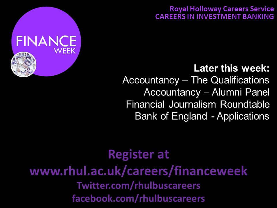 Register at www.rhul.ac.uk/careers/financeweek Twitter.com/rhulbuscareers facebook.com/rhulbuscareers Royal Holloway Careers Service CAREERS IN INVESTMENT BANKING Later this week: Accountancy – The Qualifications Accountancy – Alumni Panel Financial Journalism Roundtable Bank of England - Applications