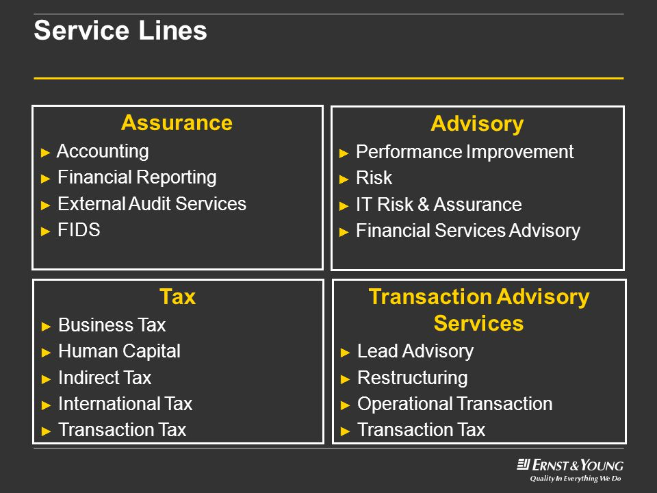 Service Lines Advisory ► Performance Improvement ► Risk ► IT Risk & Assurance ► Financial Services Advisory Tax ► Business Tax ► Human Capital ► Indirect Tax ► International Tax ► Transaction Tax Transaction Advisory Services ► Lead Advisory ► Restructuring ► Operational Transaction ► Transaction Tax Assurance ► Accounting ► Financial Reporting ► External Audit Services ► FIDS