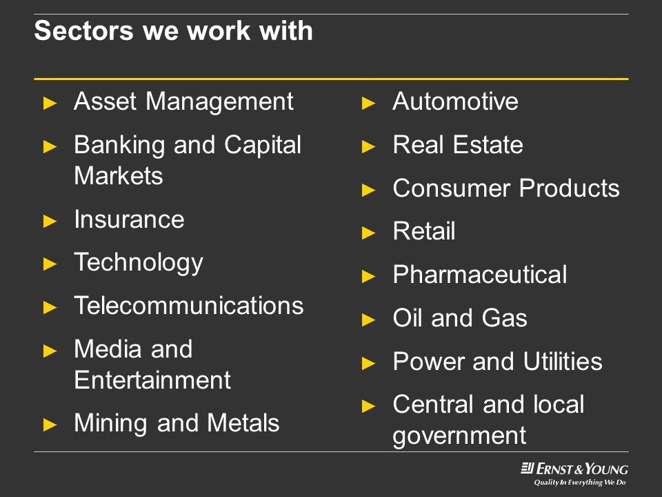 Sectors we work with ► Asset Management ► Banking and Capital Markets ► Insurance ► Technology ► Telecommunications ► Media and Entertainment ► Mining and Metals ► Automotive ► Real Estate ► Consumer Products ► Retail ► Pharmaceutical ► Oil and Gas ► Power and Utilities ► Central and local government