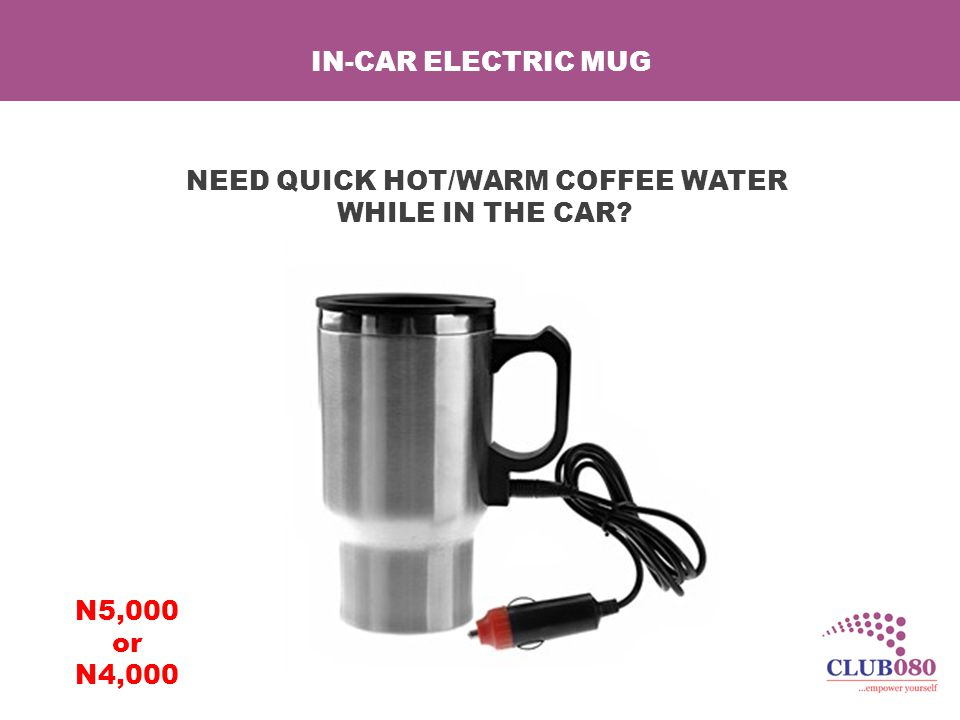 IN-CAR ELECTRIC MUG NEED QUICK HOT/WARM COFFEE WATER WHILE IN THE CAR N5,000 or N4,000
