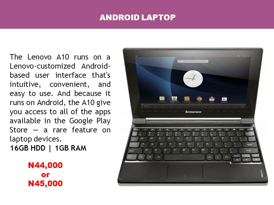 ANDROID LAPTOP The Lenovo A10 runs on a Lenovo-customized Android- based user interface that s intuitive, convenient, and easy to use.