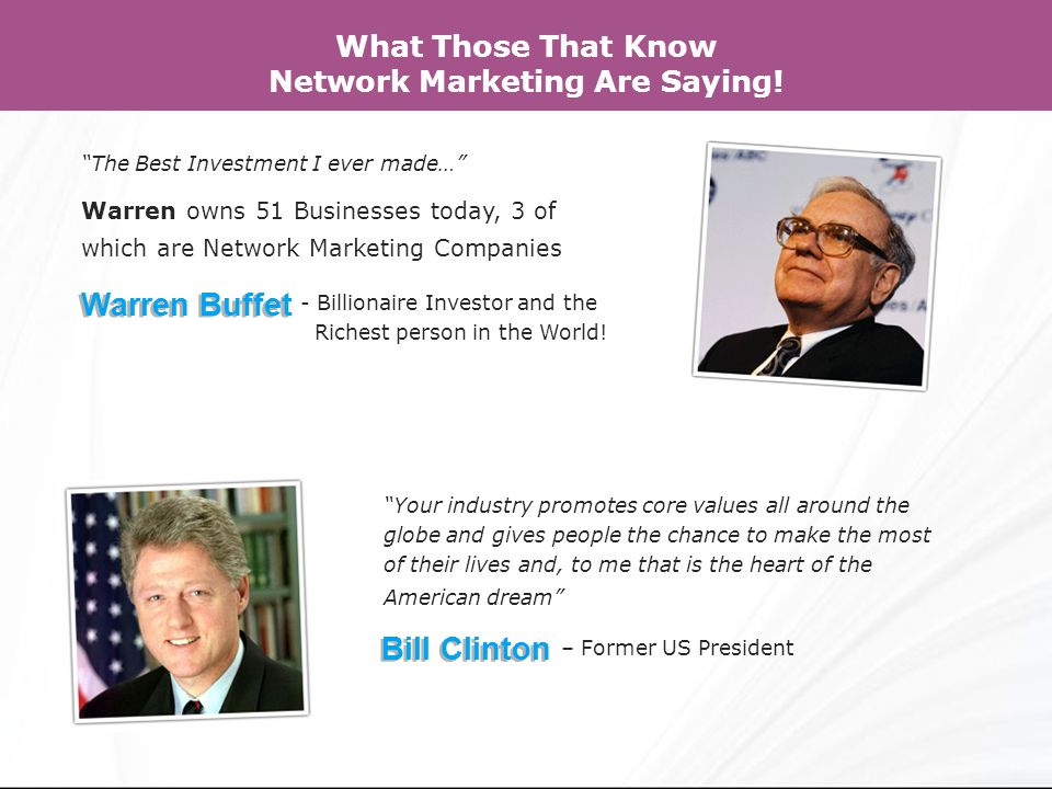 The Best Investment I ever made… Warren owns 51 Businesses today, 3 of which are Network Marketing Companies Warren Buffet - Billionaire Investor and the Richest person in the World.