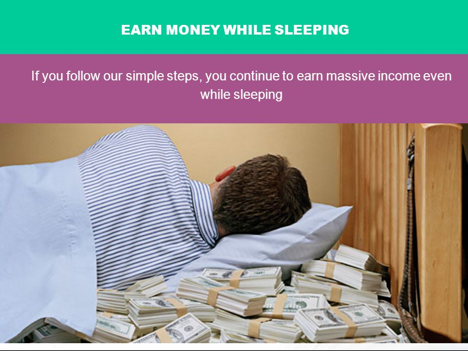 If you follow our simple steps, you continue to earn massive income even while sleeping EARN MONEY WHILE SLEEPING