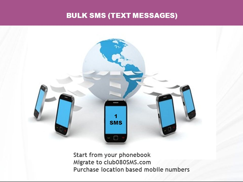 1 SMS BULK SMS (TEXT MESSAGES) Start from your phonebook Migrate to club080SMS.com Purchase location based mobile numbers