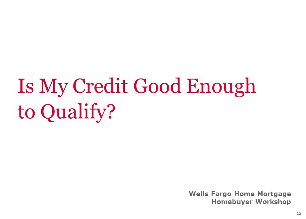 12 Is My Credit Good Enough to Qualify? Wells Fargo Home Mortgage Homebuyer Workshop