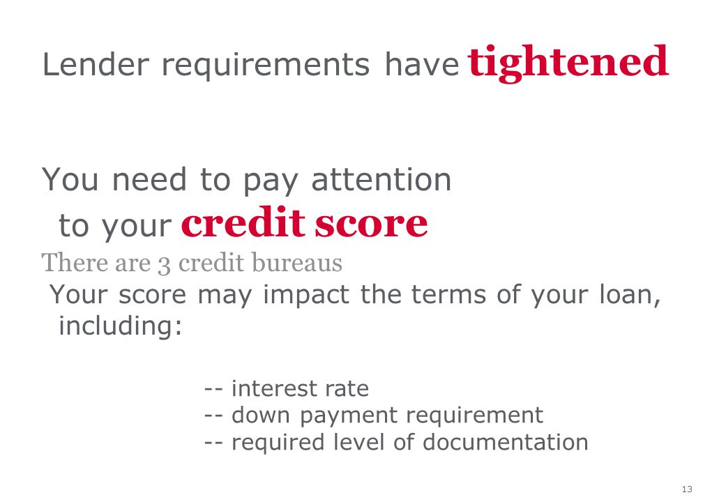 13 Lender requirements have tightened You need to pay attention to your credit score There are 3 credit bureaus Your score may impact the terms of you