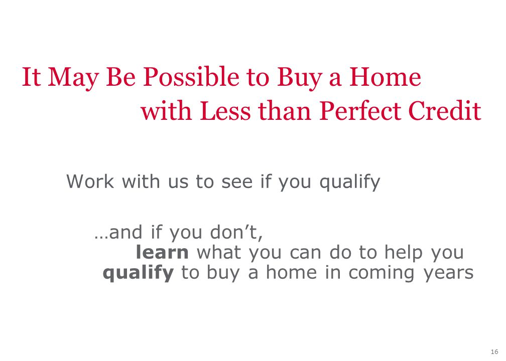16 It May Be Possible to Buy a Home with Less than Perfect Credit Work with us to see if you qualify …and if you don't, learn what you can do to help you qualify to buy a home in coming years