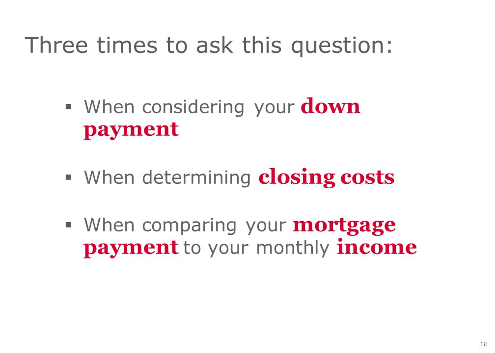 18 Three times to ask this question: WWhen considering your down payment WWhen determining closing costs WWhen comparing your mortgage payment t