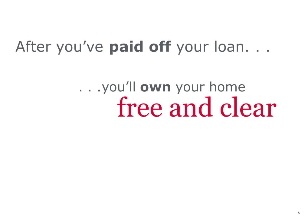 6 After you've paid off your loan......you'll own your home free and clear