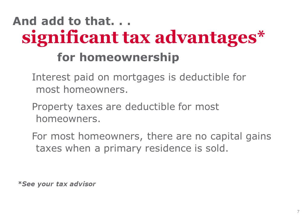7 Interest paid on mortgages is deductible for most homeowners. Property taxes are deductible for most homeowners. For most homeowners, there are no c