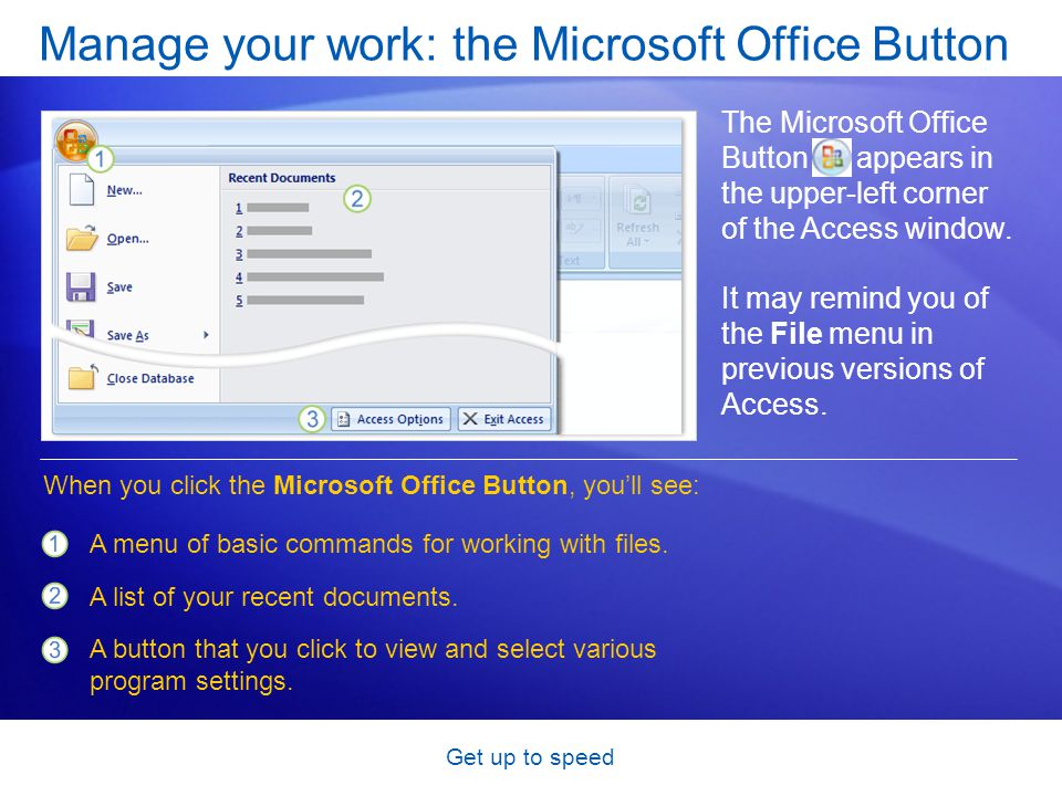 Get up to speed Manage your work: the Microsoft Office Button The Microsoft Office Button appears in the upper-left corner of the Access window.