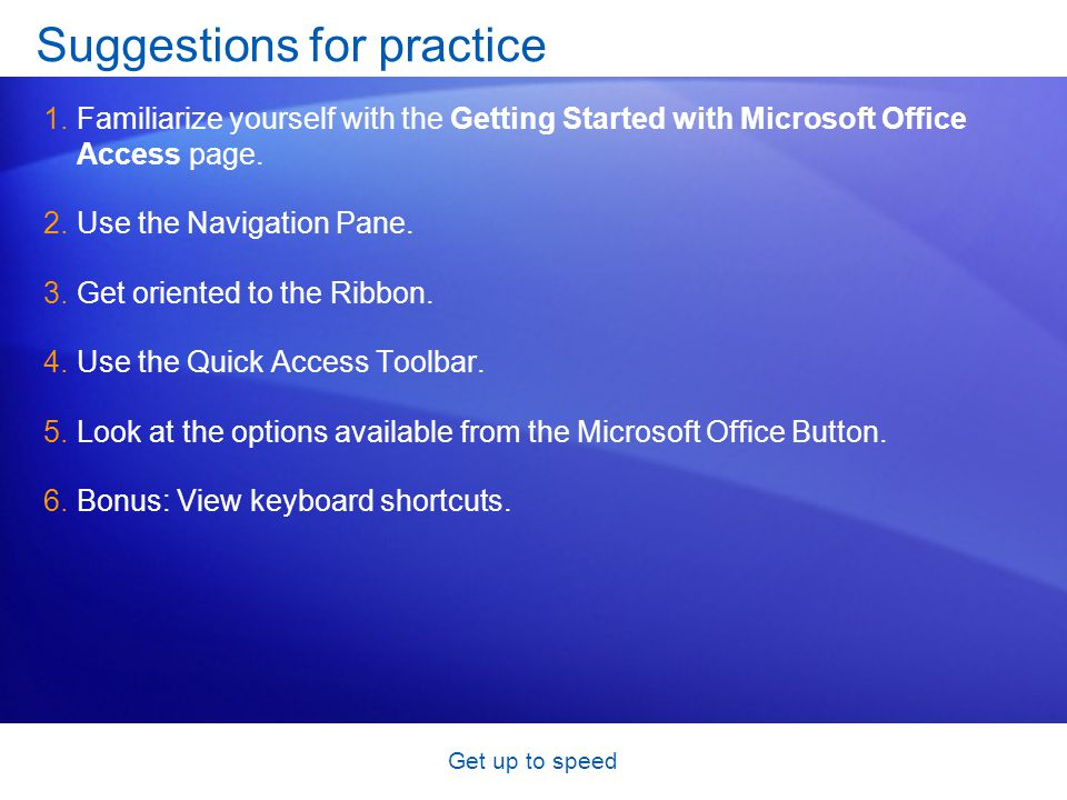 Get up to speed Suggestions for practice 1.Familiarize yourself with the Getting Started with Microsoft Office Access page.