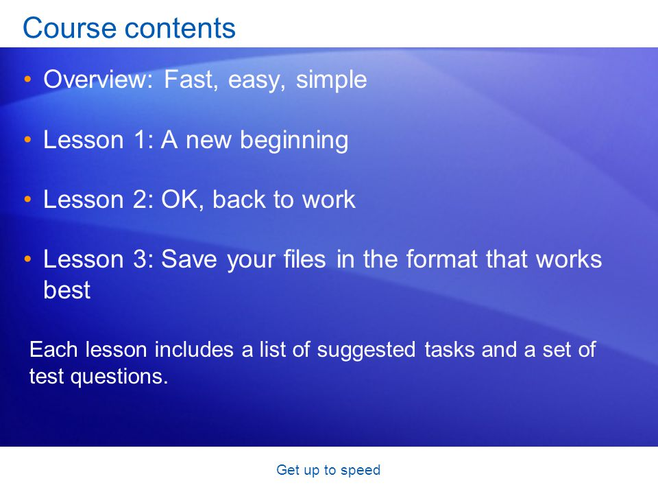 Get up to speed Course contents Overview: Fast, easy, simple Lesson 1: A new beginning Lesson 2: OK, back to work Lesson 3: Save your files in the format that works best Each lesson includes a list of suggested tasks and a set of test questions.