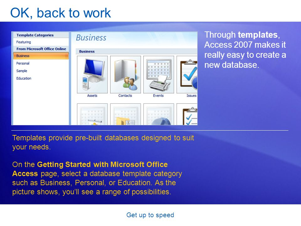 Get up to speed OK, back to work Through templates, Access 2007 makes it really easy to create a new database.