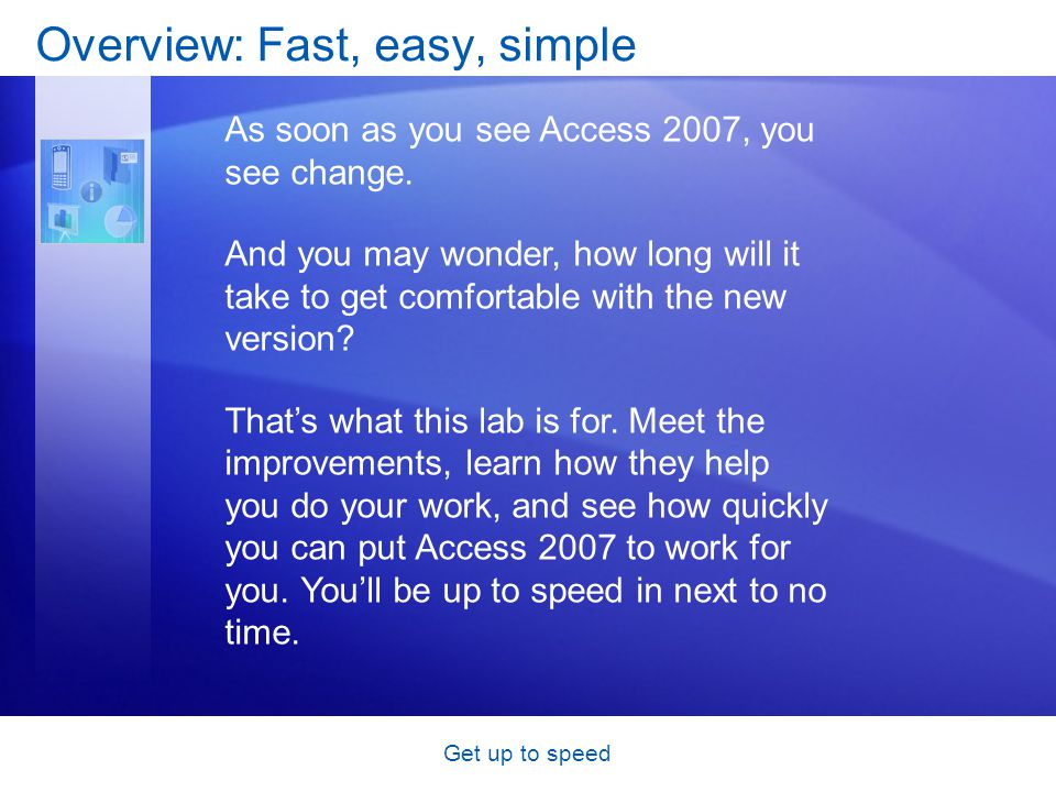 Get up to speed Overview: Fast, easy, simple As soon as you see Access 2007, you see change.